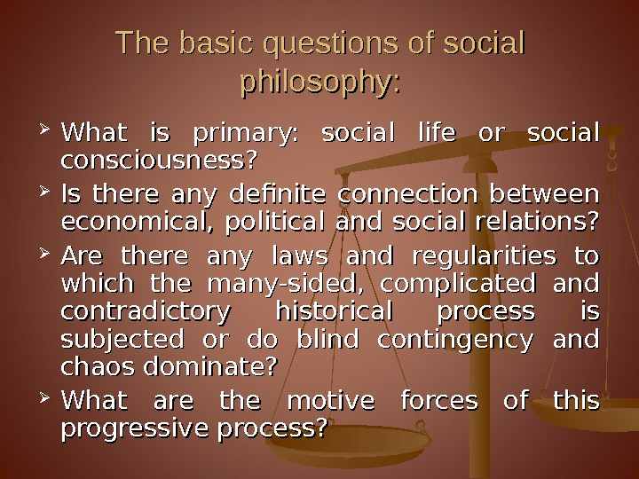 The basic questions of social philosophy:  What is primary:  social life or social consciousness?