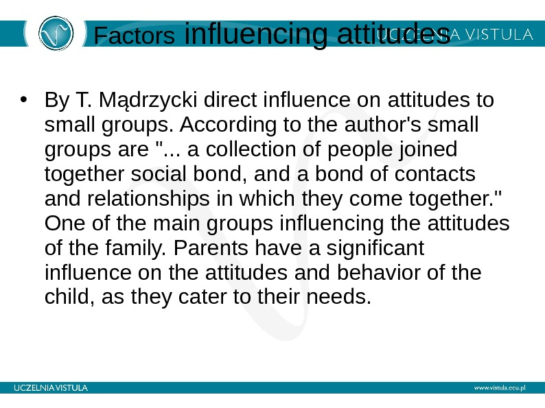 Factors influencing attitudes • By T. Mądrzycki direct influence on attitudes to small groups. According to