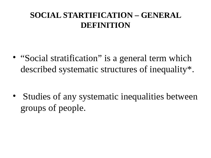 "SOCIAL STARTIFICATION – GENERAL DEFINITION • "" Social stratification"" is a general term which described systematic"
