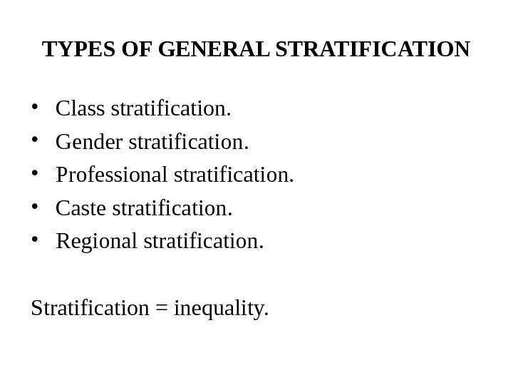 TYPES OF GENERAL STRATIFICATION •  Class stratification.  •  Gender stratification.  •
