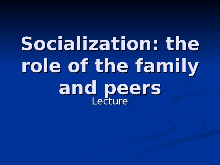 Socialization: the role of the family  and peers Lecture