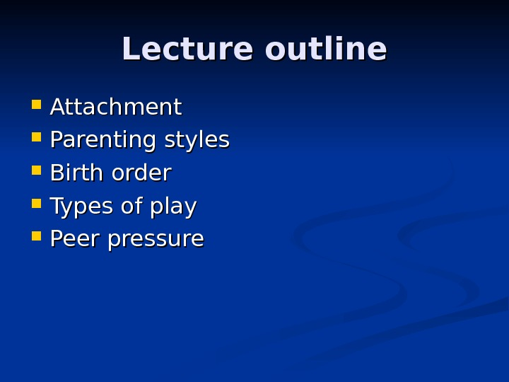Lecture outline Attachment Parenting styles Birth order Types of play Peer pressure