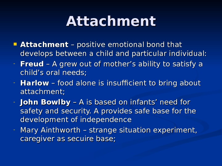 Attachment – positive emotional bond that develops between a child and particular individual: - Freud –