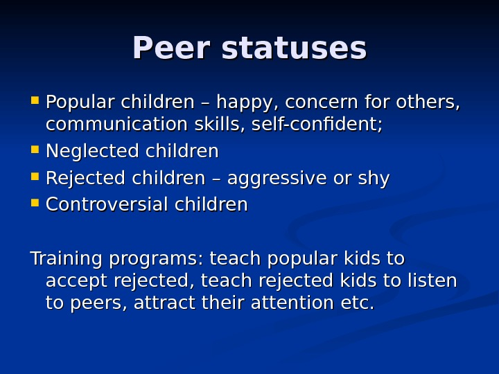 Peer statuses Popular children – happy, concern for others,  communication skills, self-confident;  Neglected children