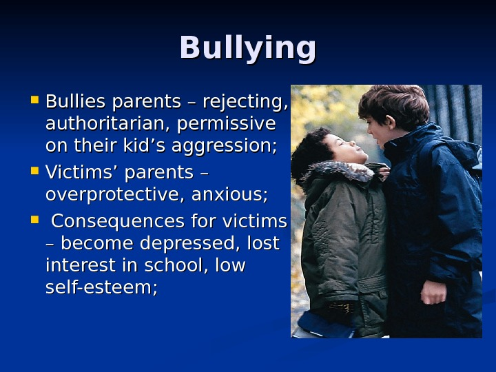 Bullying Bullies parents – rejecting,  authoritarian, permissive on their kid's aggression;  Victims' parents –