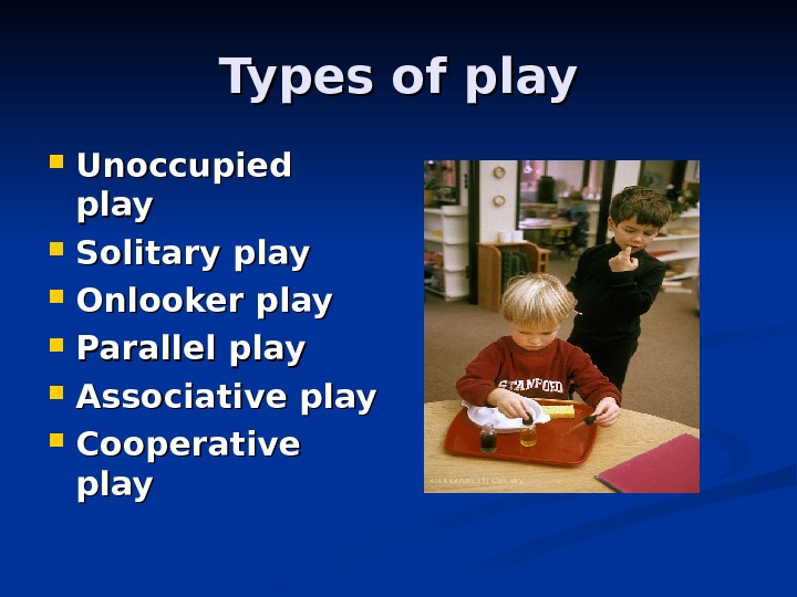 Types of play Unoccupied play Solitary play Onlooker play Parallel play Associative play Cooperative play