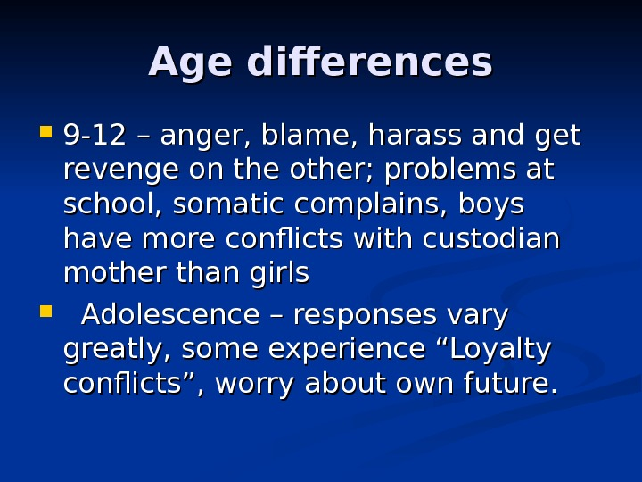 Age differences 9 -12 – anger, blame, harass and get revenge on the other; problems at