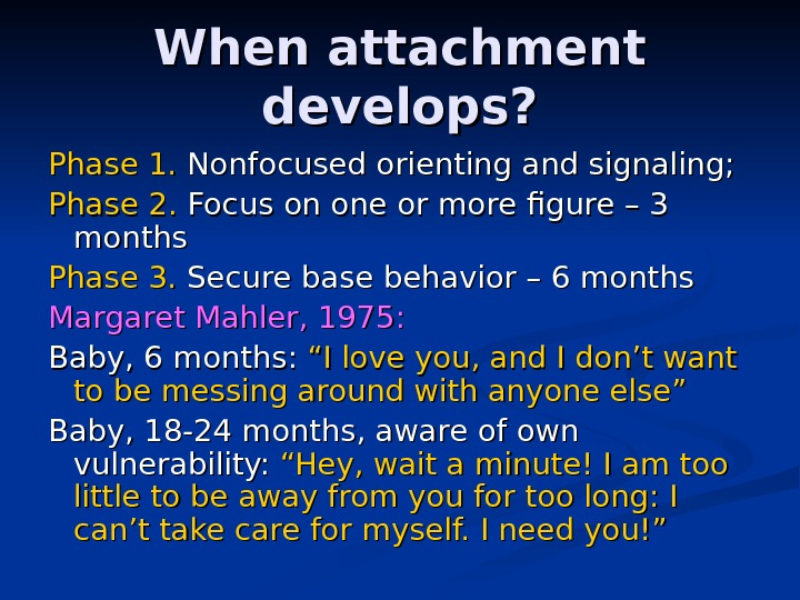 When attachment develops? Phase 1.  Nonfocused orienting and signaling; Phase 2.  Focus on one