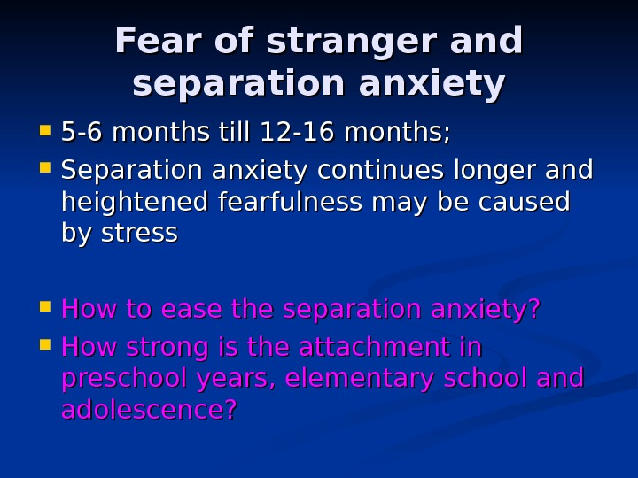 Fear of stranger and separation anxiety 5 -6 months till 12 -16 months;  Separation anxiety