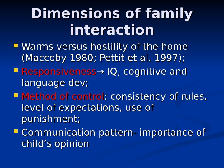 Dimensions of family interaction Warms versus hostility of the home (Maccoby 1980; Pettit et al. 1997);