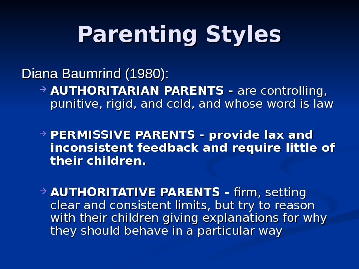 Parenting Styles Diana Baumrind (1980):  AUTHORITARIAN PARENTS - are controlling,  punitive, rigid, and cold,