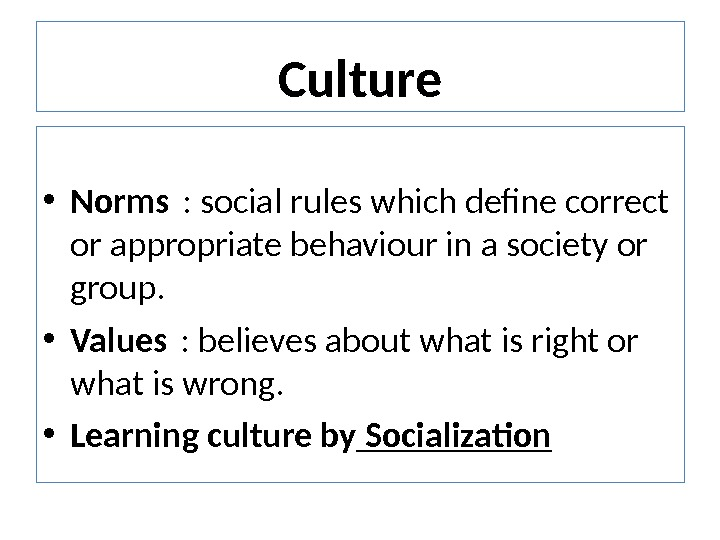 Culture • Norms : social rules which define correct or appropriate behaviour in a society or