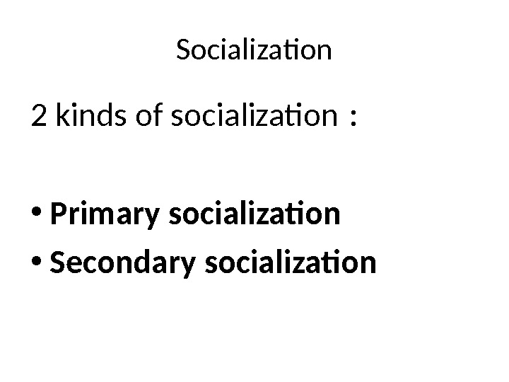 Socialization 2 kinds of socialization :  • Primary socialization • Secondary  socialization