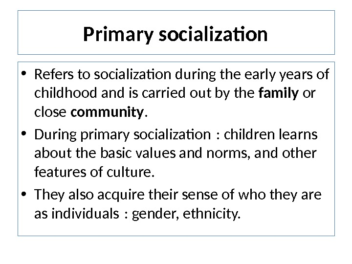 Primary socialization • Refers to socialization during the early years of childhood and is carried out