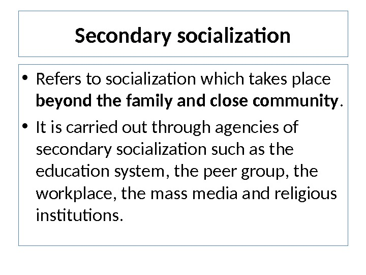 Secondary socialization • Refers to socialization which takes place beyond the family and close community.