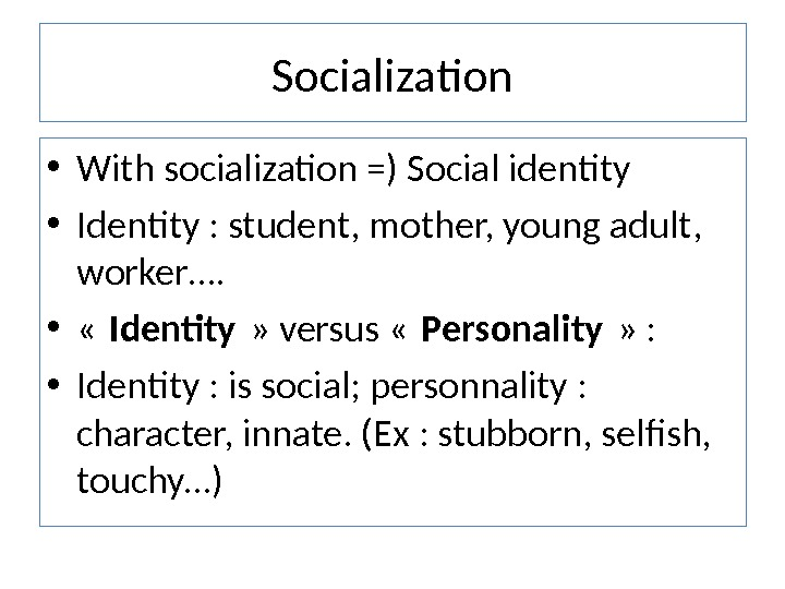 Socialization • With socialization =) Social identity • Identity : student, mother, young adult,  worker….
