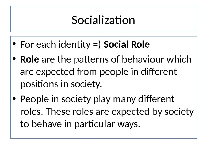 Socialization • For each identity =) Social Role • Role are the patterns of behaviour which