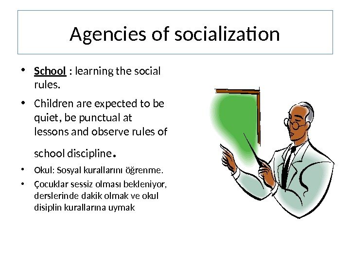 Agencies of socialization • School : learning the social rules.  • Children are expected to