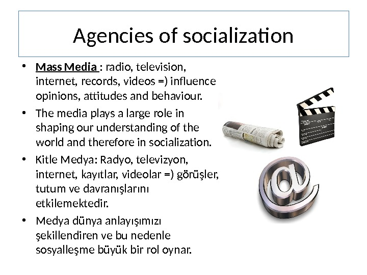 Agencies of socialization • Mass Media : radio, television,  internet, records, videos =) influence opinions,
