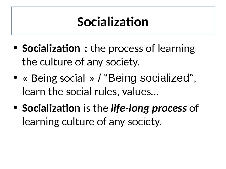 Socialization • Socialization :  the process of learning the culture of any society.  •