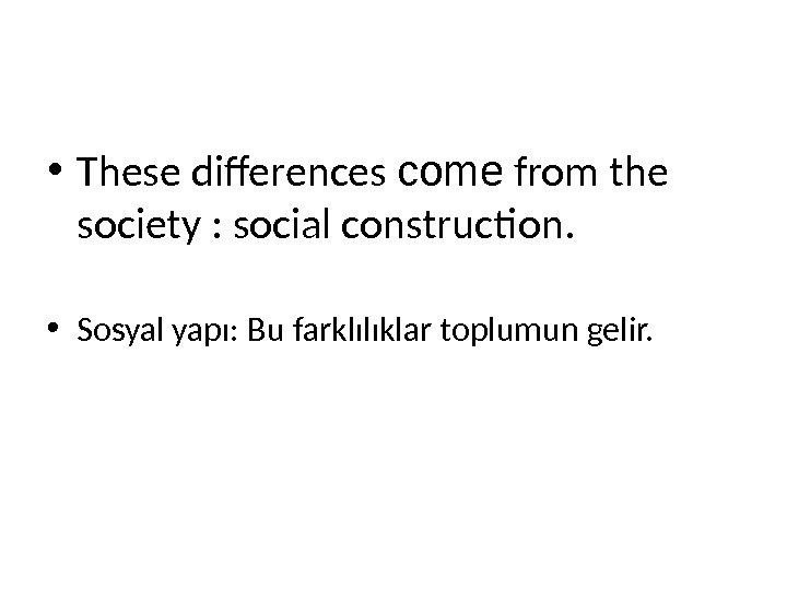 • These differences come from the society : social construction.  • Sosyal yapı: Bu