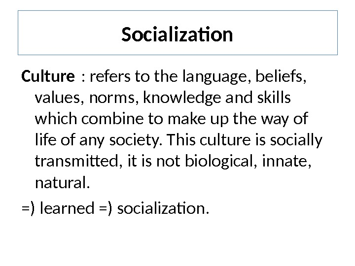 Socialization Culture : refers to the language, beliefs,  values, norms, knowledge and skills which combine