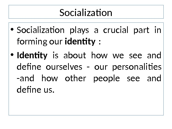 Socialization • Socialization plays a crucial part in forming our identity :  • Identity is