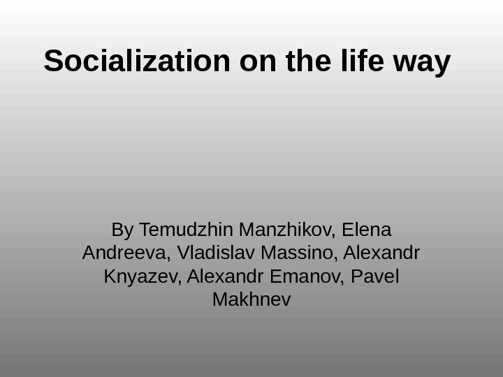 Socialization on the life way By Temudzhin Manzhikov, Elena Andreeva, Vladislav Massino, Alexandr Knyazev, Alexandr Emanov,