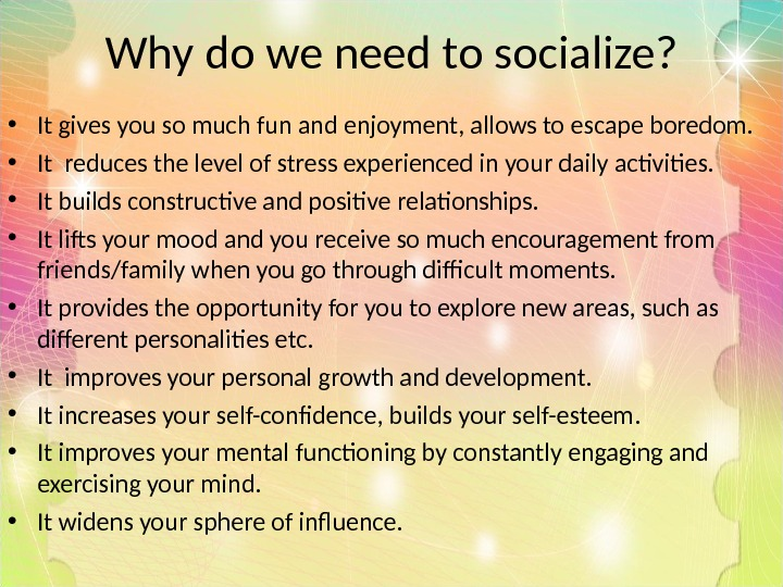 Why do we need to socialize?  • It gives you so much fun and enjoyment,