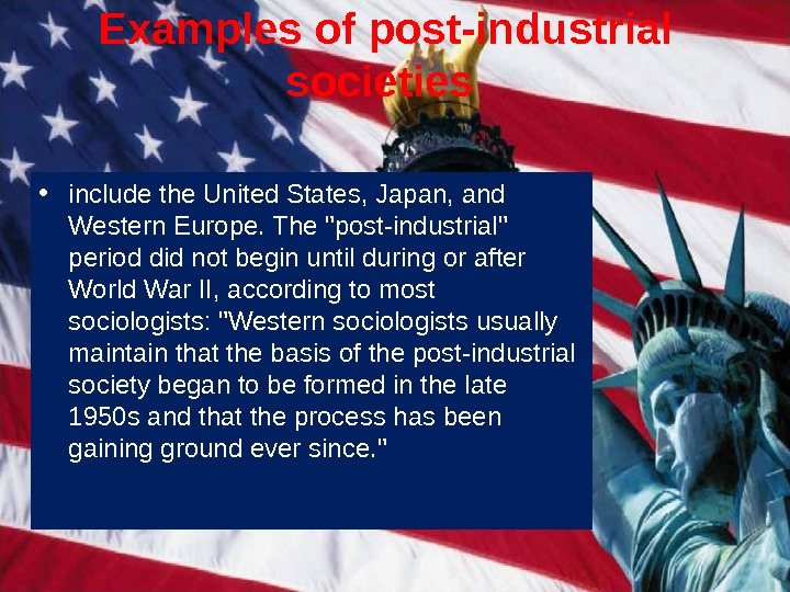 Examples of post-industrial societies  • include the United States, Japan, and Western Europe. The post-industrial