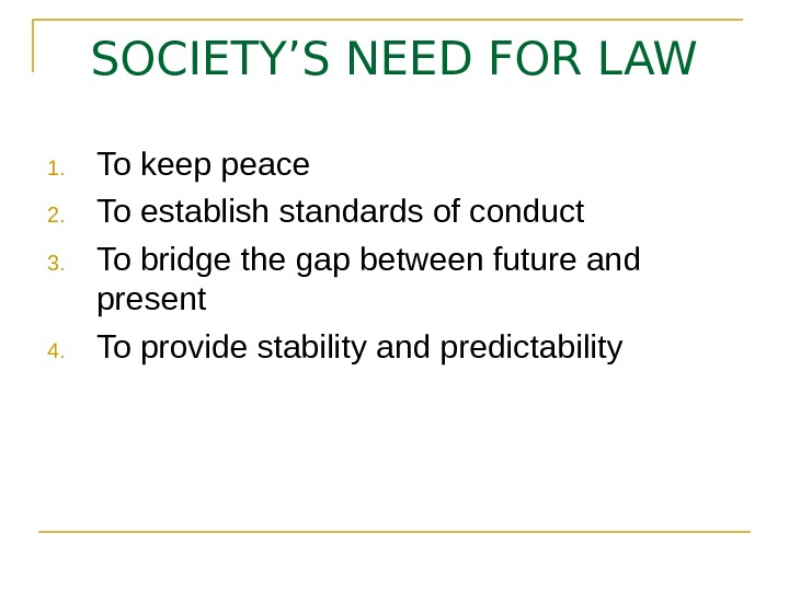 SOCIETY'S NEED FOR LAW 1. To keep peace 2. To establish standards of conduct