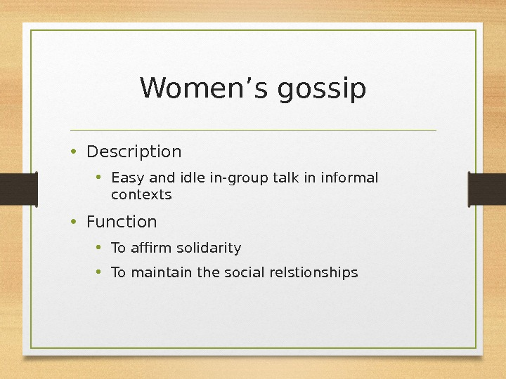 Women's gossip • Description  • Easy and idle in-group talk in informal contexts • Function