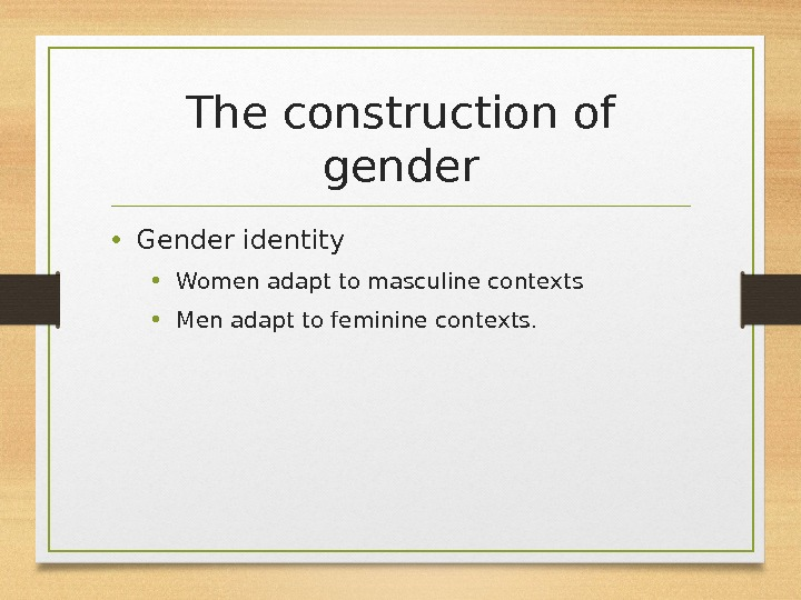 The construction of gender • Gender identity • Women adapt to masculine contexts • Men adapt