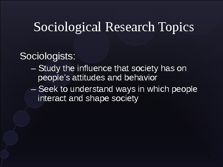 2 Sociological Research Topics Sociologists: – Study the influence that society has on people's attitudes and