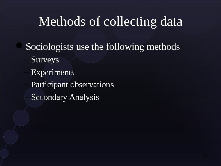 Methods of collecting data Sociologists use the following methods – Surveys – Experiments – Participant observations
