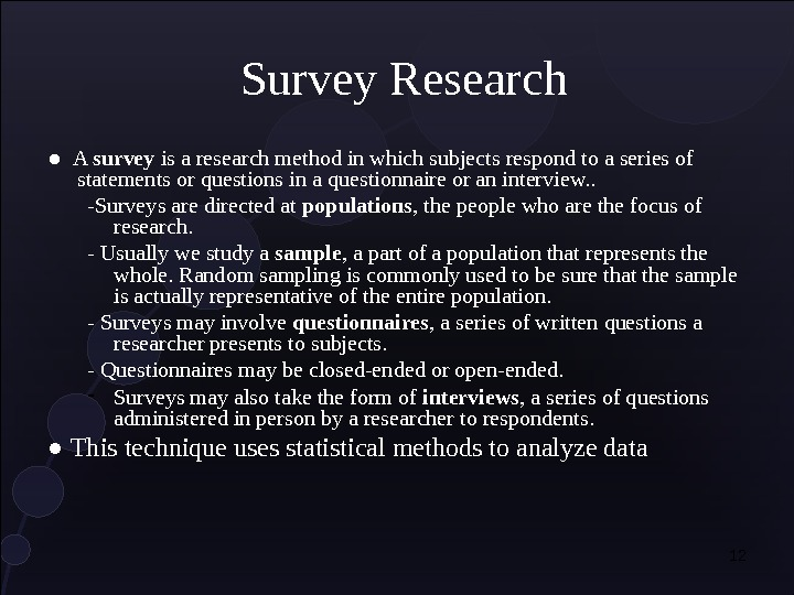 12 Survey Research ●  A survey is a research method in which subjects respond to