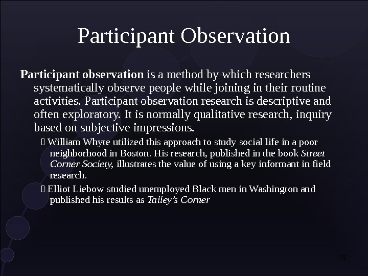 15 Participant Observation Participant observation is a method by which researchers systematically observe people while joining