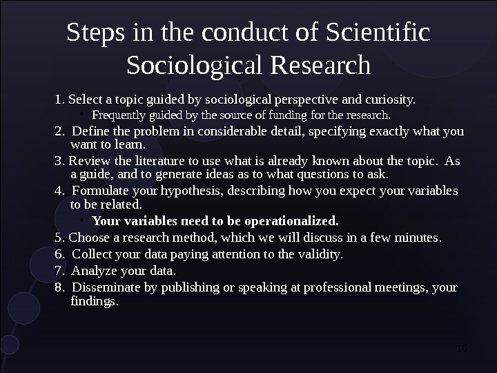 16 Steps in the conduct of Scientific Sociological Research 1. Select a topic guided by sociological