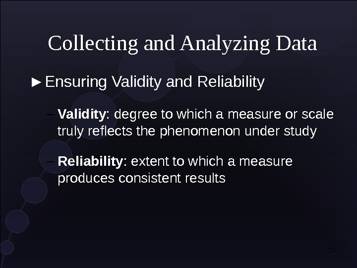 19 Collecting and Analyzing Data ► Ensuring Validity and Reliability – Validity : degree to which