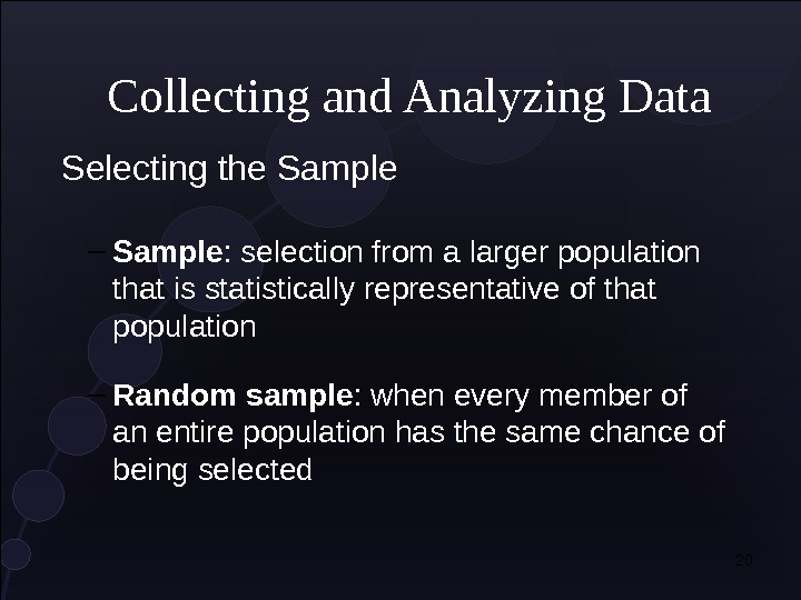 20 Collecting and Analyzing Data Selecting the Sample – Sample : selection from a larger population