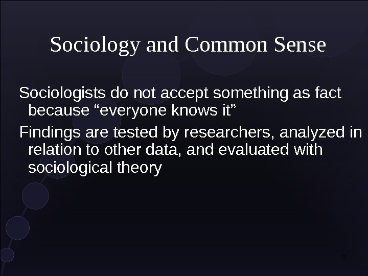 "3 Sociology and Common Sense Sociologists do not accept something as fact because ""everyone knows it"""
