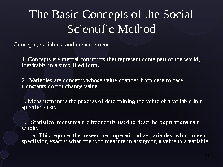 21 The Basic Concepts of the Social Scientific Method Concepts, variables, and measurement. 1. Concepts are