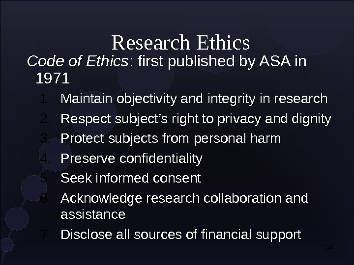 24 Research Ethics Code of Ethics : first published by ASA in 1971 1. Maintain objectivity