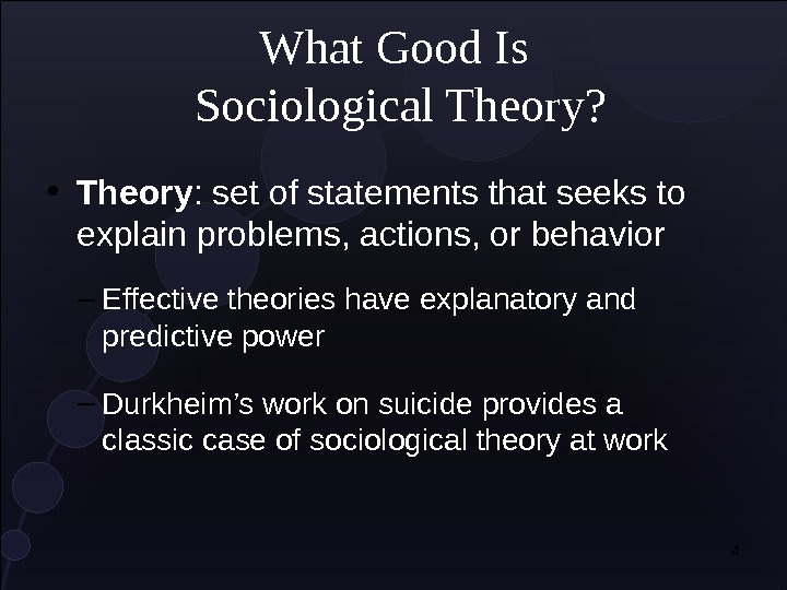 4 What Good Is Sociological Theory?  • Theory : set of statements that seeks to