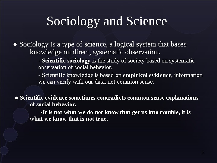 6 Sociology and Science ● Sociology is a type of science , a logical system that