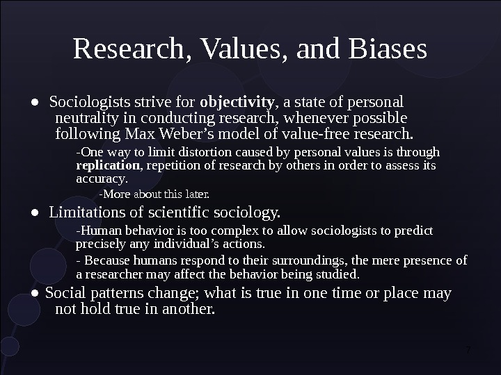 7 Research, Values, and Biases ●  Sociologists strive for objectivity , a state of personal