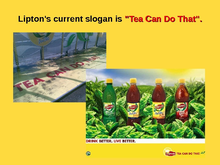 Lipton's current slogan is  Tea Can Do That.