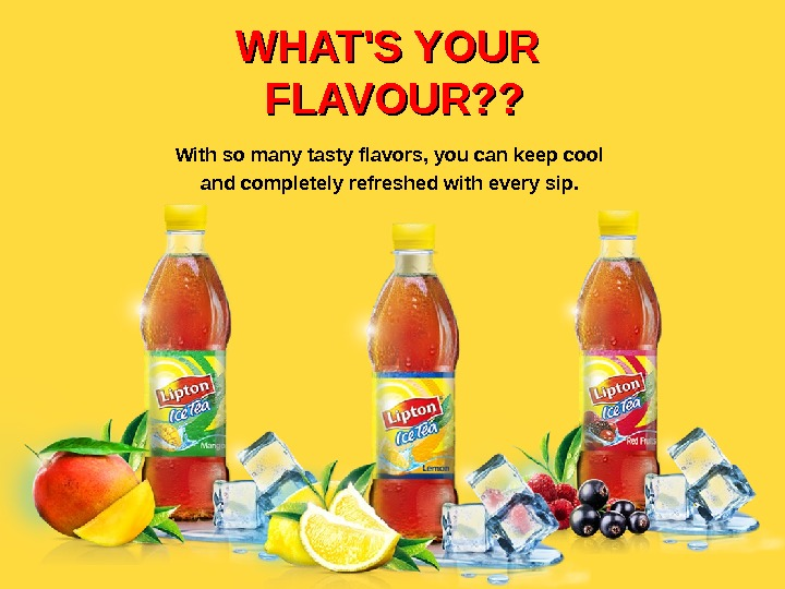 WHAT'S YOUR FLAVOUR? ? With so many tasty flavors, you can keep cool and