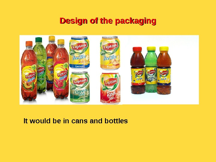 Design of the packaging It would be in cans and bottles