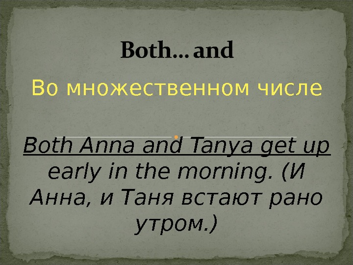 Во множественном числе Both Anna and Tanya get up  early in the morning. (И Анна,